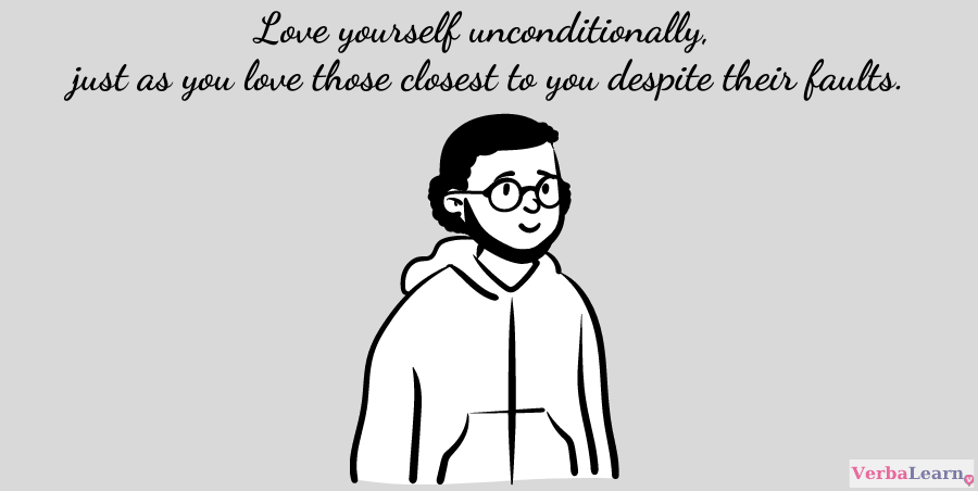 Love yourself unconditionally, just as you love those closest to you despite their faults