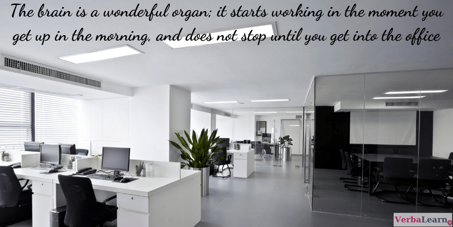 The brain is a wonderful organ; it starts working in the moment you get up in the morning, and does not stop until you get into the office.