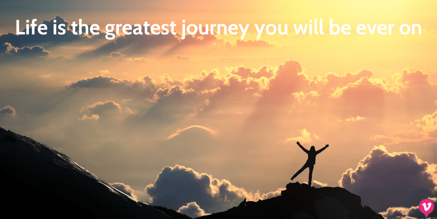 Life is the greatest journey you will be ever on